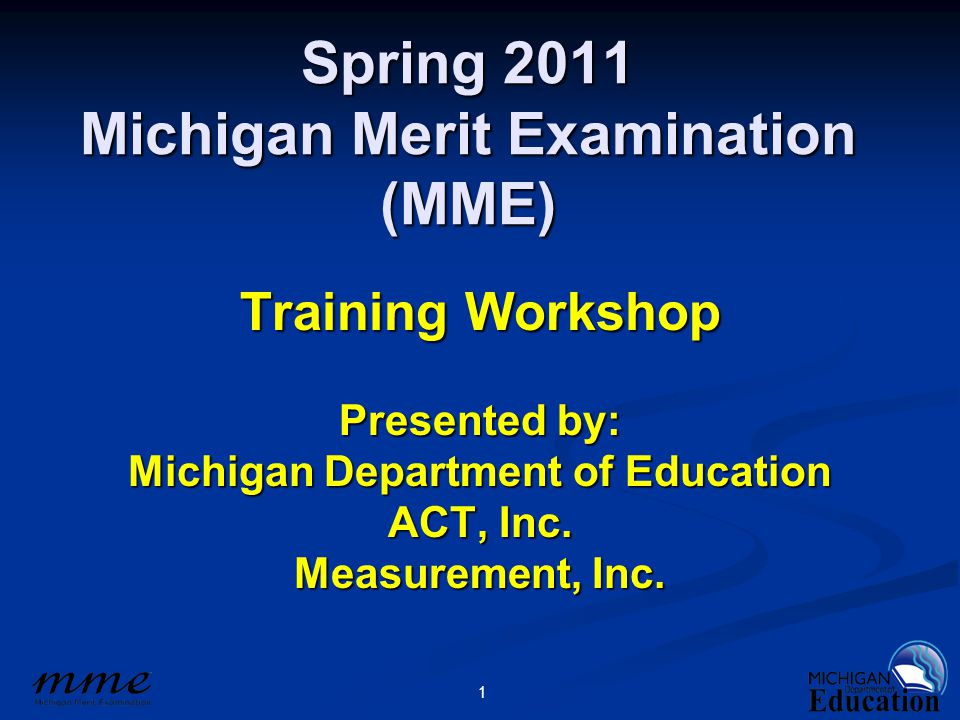 1 Spring 2011 Michigan Merit Examination (MME) Training Workshop Presented by: Michigan Department of Education ACT, Inc. Measurement, Inc.