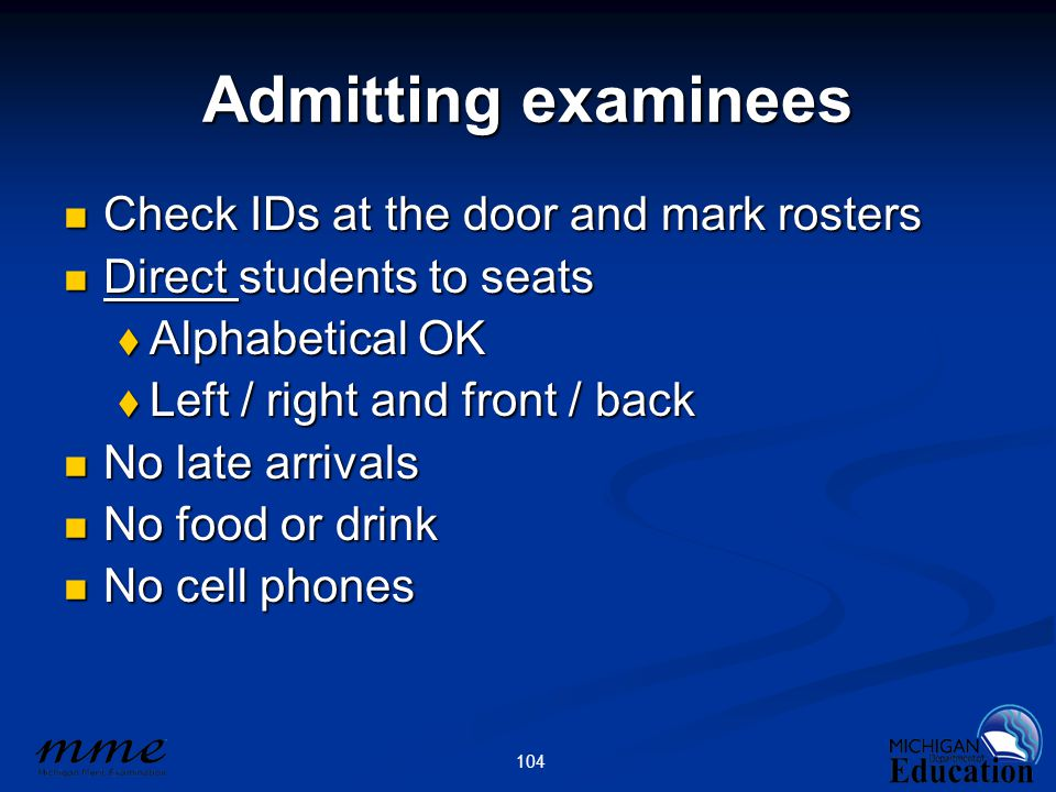 104 Admitting examinees Check IDs at the door and mark rosters Check IDs at the door and mark rosters Direct students to seats Direct students to seats  Alphabetical OK  Left / right and front / back No late arrivals No late arrivals No food or drink No food or drink No cell phones No cell phones