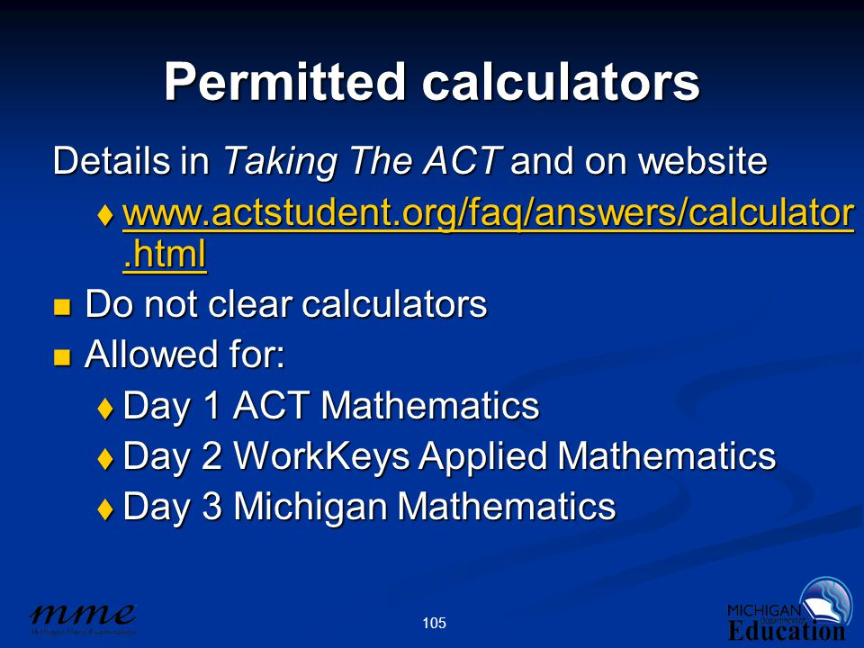 105 Permitted calculators Details in Taking The ACT and on website  www.actstudent.org/faq/answers/calculator.html www.actstudent.org/faq/answers/calculator.html www.actstudent.org/faq/answers/calculator.html Do not clear calculators Do not clear calculators Allowed for: Allowed for:  Day 1 ACT Mathematics  Day 2 WorkKeys Applied Mathematics  Day 3 Michigan Mathematics