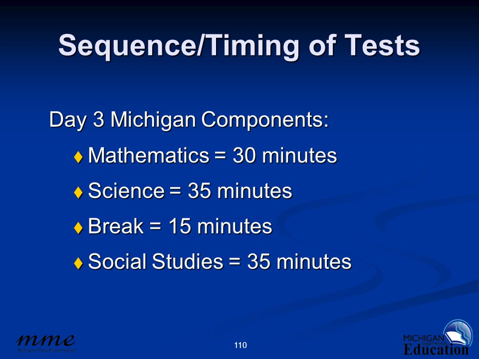 110 Sequence/Timing of Tests Day 3 Michigan Components:  Mathematics = 30 minutes  Science = 35 minutes  Break = 15 minutes  Social Studies = 35 minutes