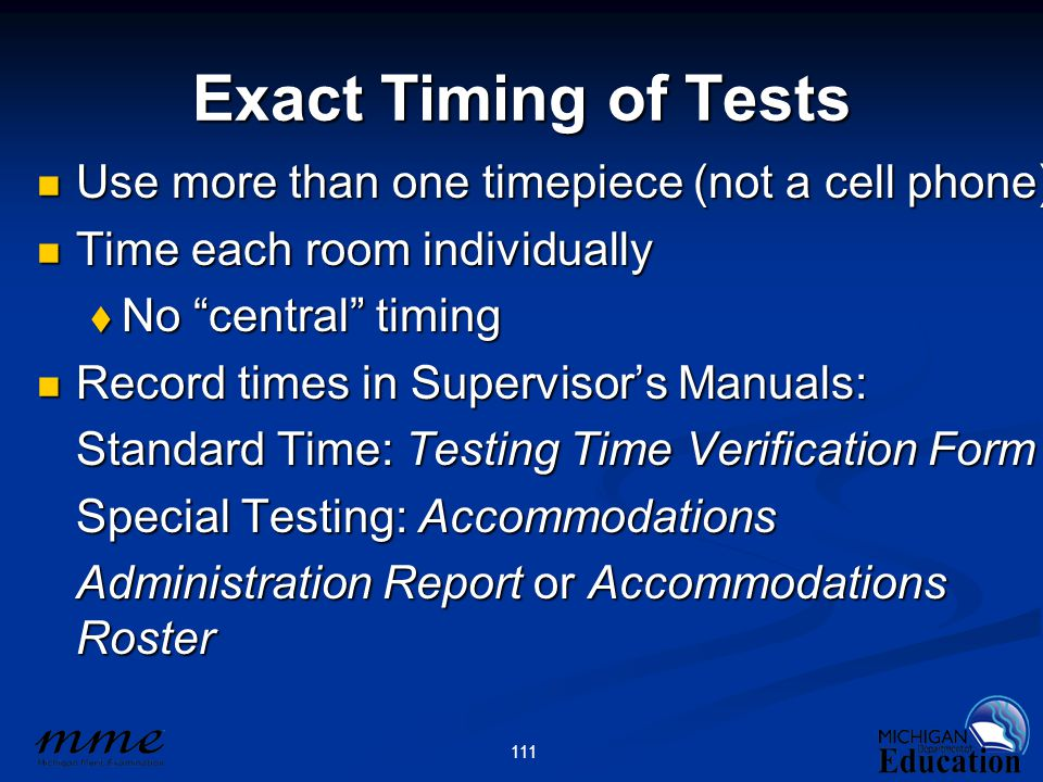 111 Exact Timing of Tests Use more than one timepiece (not a cell phone) Use more than one timepiece (not a cell phone) Time each room individually Time each room individually  No central timing Record times in Supervisor's Manuals: Record times in Supervisor's Manuals: Standard Time: Testing Time Verification Form Special Testing: Accommodations Administration Report or Accommodations Roster