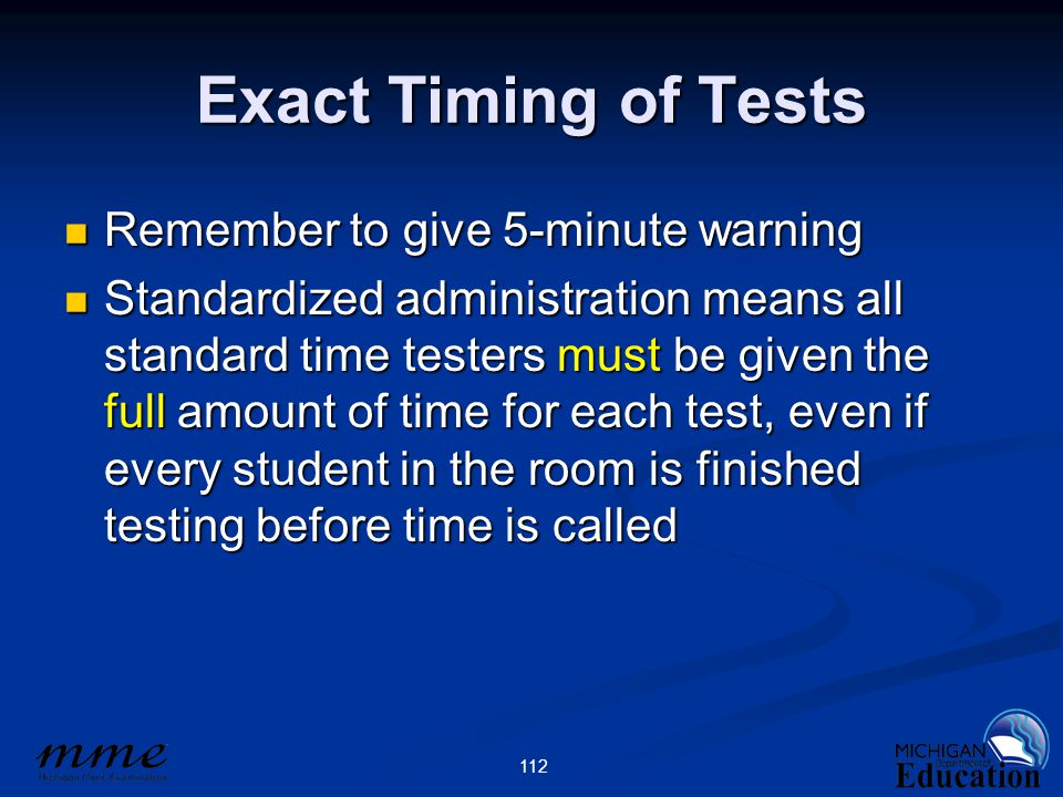 112 Exact Timing of Tests Remember to give 5-minute warning Remember to give 5-minute warning Standardized administration means all standard time testers must be given the full amount of time for each test, even if every student in the room is finished testing before time is called Standardized administration means all standard time testers must be given the full amount of time for each test, even if every student in the room is finished testing before time is called