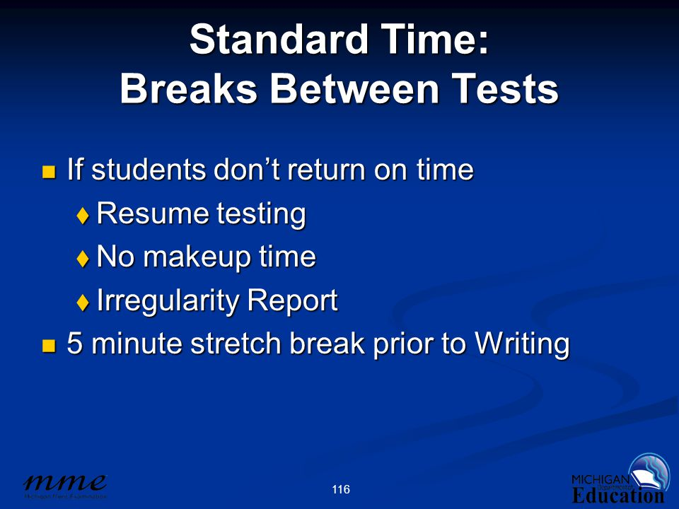 116 Standard Time: Breaks Between Tests If students don't return on time If students don't return on time  Resume testing  No makeup time  Irregularity Report 5 minute stretch break prior to Writing 5 minute stretch break prior to Writing