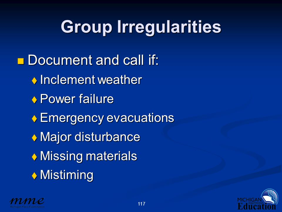 117 Group Irregularities Document and call if: Document and call if:  Inclement weather  Power failure  Emergency evacuations  Major disturbance  Missing materials  Mistiming