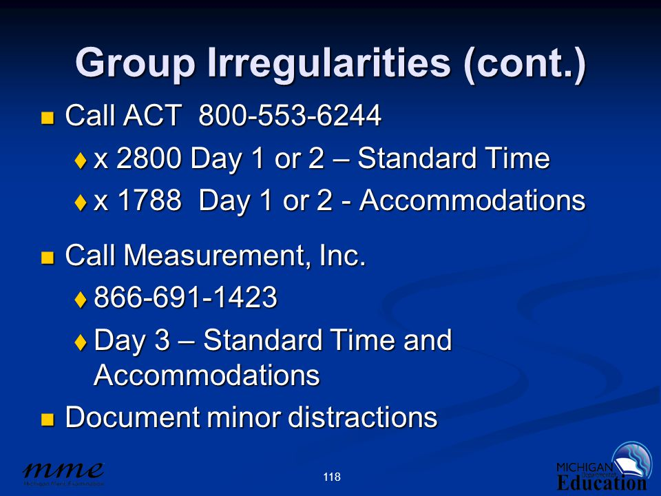 118 Group Irregularities (cont.) Call ACT 800-553-6244 Call ACT 800-553-6244  x 2800 Day 1 or 2 – Standard Time  x 1788 Day 1 or 2 - Accommodations Call Measurement, Inc.