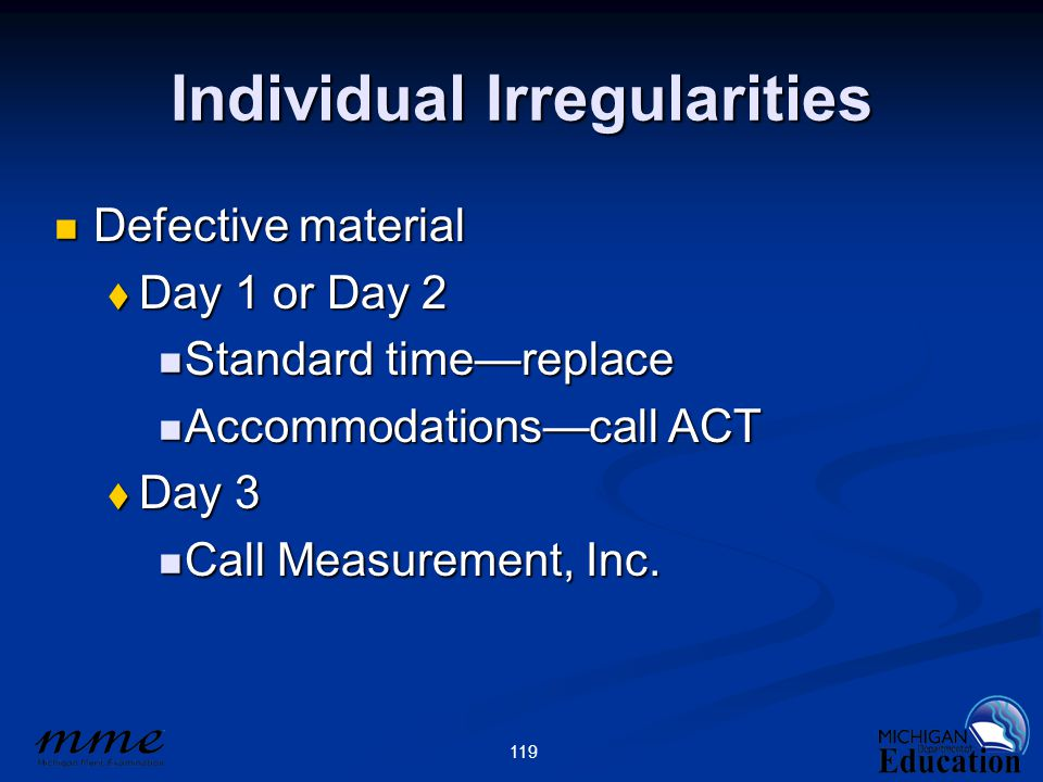 119 Individual Irregularities Defective material Defective material  Day 1 or Day 2 Standard time—replace Standard time—replace Accommodations—call ACT Accommodations—call ACT  Day 3 Call Measurement, Inc.