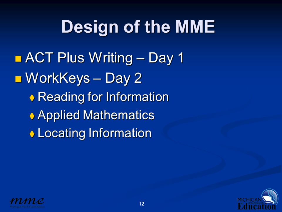 12 Design of the MME ACT Plus Writing – Day 1 ACT Plus Writing – Day 1 WorkKeys – Day 2 WorkKeys – Day 2  Reading for Information  Applied Mathematics  Locating Information