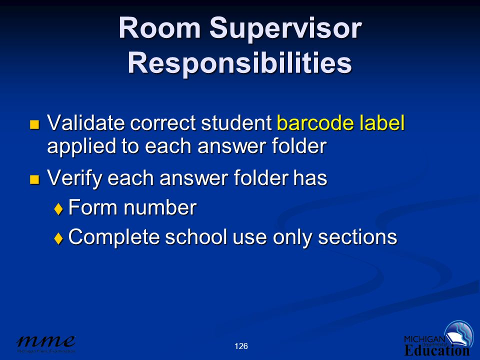 126 Room Supervisor Responsibilities Validate correct student barcode label applied to each answer folder Validate correct student barcode label applied to each answer folder Verify each answer folder has Verify each answer folder has  Form number  Complete school use only sections