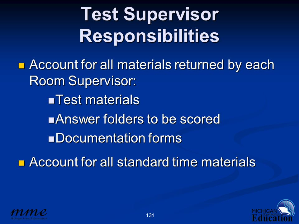 131 Test Supervisor Responsibilities Account for all materials returned by each Room Supervisor: Account for all materials returned by each Room Supervisor: Test materials Test materials Answer folders to be scored Answer folders to be scored Documentation forms Documentation forms Account for all standard time materials Account for all standard time materials