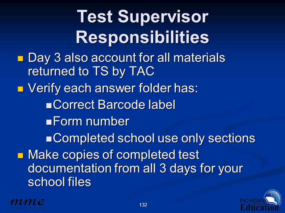 132 Test Supervisor Responsibilities Day 3 also account for all materials returned to TS by TAC Day 3 also account for all materials returned to TS by TAC Verify each answer folder has: Verify each answer folder has: Correct Barcode label Correct Barcode label Form number Form number Completed school use only sections Completed school use only sections Make copies of completed test documentation from all 3 days for your school files Make copies of completed test documentation from all 3 days for your school files