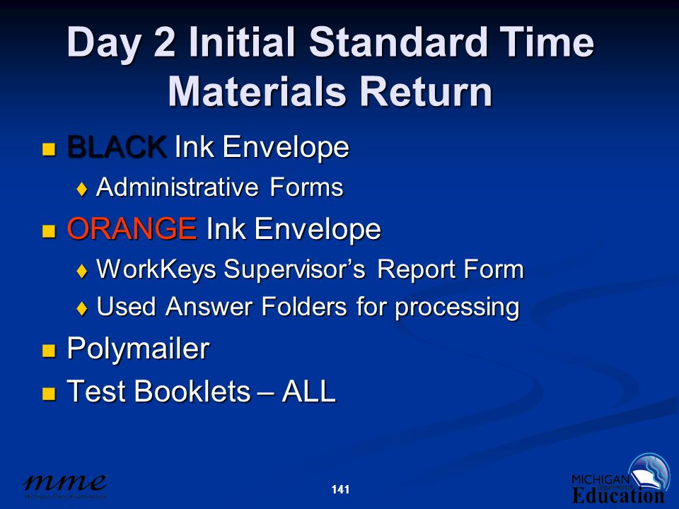 141 Day 2 Initial Standard Time Materials Return BLACK Ink Envelope BLACK Ink Envelope  Administrative Forms ORANGE Ink Envelope ORANGE Ink Envelope  WorkKeys Supervisor's Report Form  Used Answer Folders for processing Polymailer Polymailer Test Booklets – ALL Test Booklets – ALL