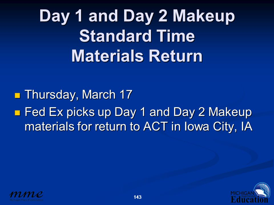 143 Day 1 and Day 2 Makeup Standard Time Materials Return Thursday, March 17 Thursday, March 17 Fed Ex picks up Day 1 and Day 2 Makeup materials for return to ACT in Iowa City, IA Fed Ex picks up Day 1 and Day 2 Makeup materials for return to ACT in Iowa City, IA