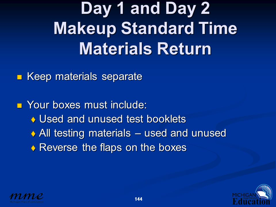 144 Day 1 and Day 2 Makeup Standard Time Materials Return Keep materials separate Keep materials separate Your boxes must include: Your boxes must include:  Used and unused test booklets  All testing materials – used and unused  Reverse the flaps on the boxes