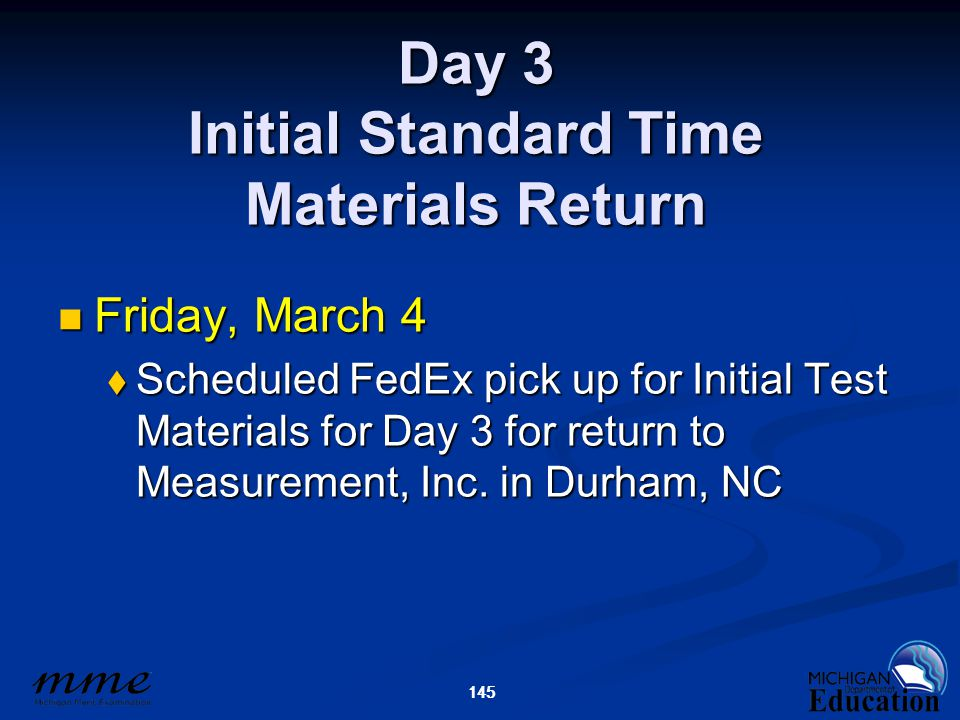 145 Day 3 Initial Standard Time Materials Return Friday, March 4 Friday, March 4  Scheduled FedEx pick up for Initial Test Materials for Day 3 for return to Measurement, Inc.