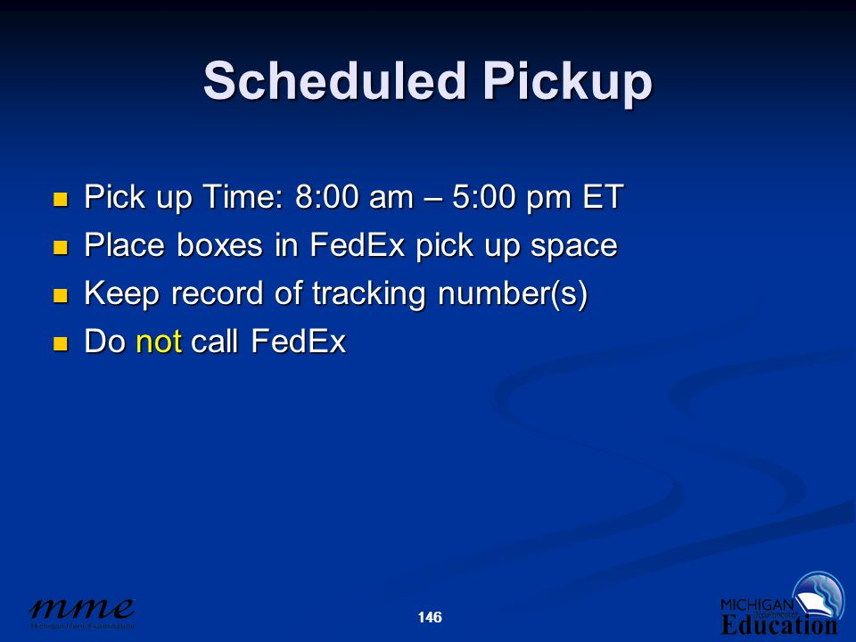 146 Scheduled Pickup Pick up Time: 8:00 am – 5:00 pm ET Pick up Time: 8:00 am – 5:00 pm ET Place boxes in FedEx pick up space Place boxes in FedEx pick up space Keep record of tracking number(s) Keep record of tracking number(s) Do not call FedEx Do not call FedEx