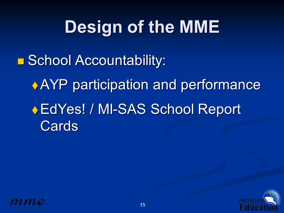 15 Design of the MME School Accountability: School Accountability:  AYP participation and performance  EdYes! / MI-SAS School Report Cards