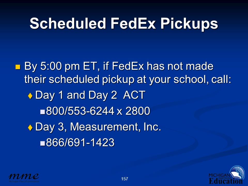 157 Scheduled FedEx Pickups By 5:00 pm ET, if FedEx has not made their scheduled pickup at your school, call: By 5:00 pm ET, if FedEx has not made their scheduled pickup at your school, call:  Day 1 and Day 2 ACT 800/553-6244 x 2800 800/553-6244 x 2800  Day 3, Measurement, Inc.