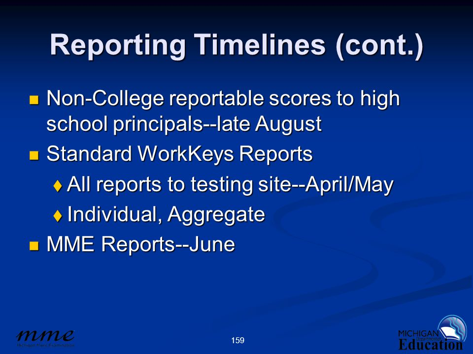 159 Reporting Timelines (cont.) Non-College reportable scores to high school principals--late August Non-College reportable scores to high school principals--late August Standard WorkKeys Reports Standard WorkKeys Reports  All reports to testing site--April/May  Individual, Aggregate MME Reports--June MME Reports--June