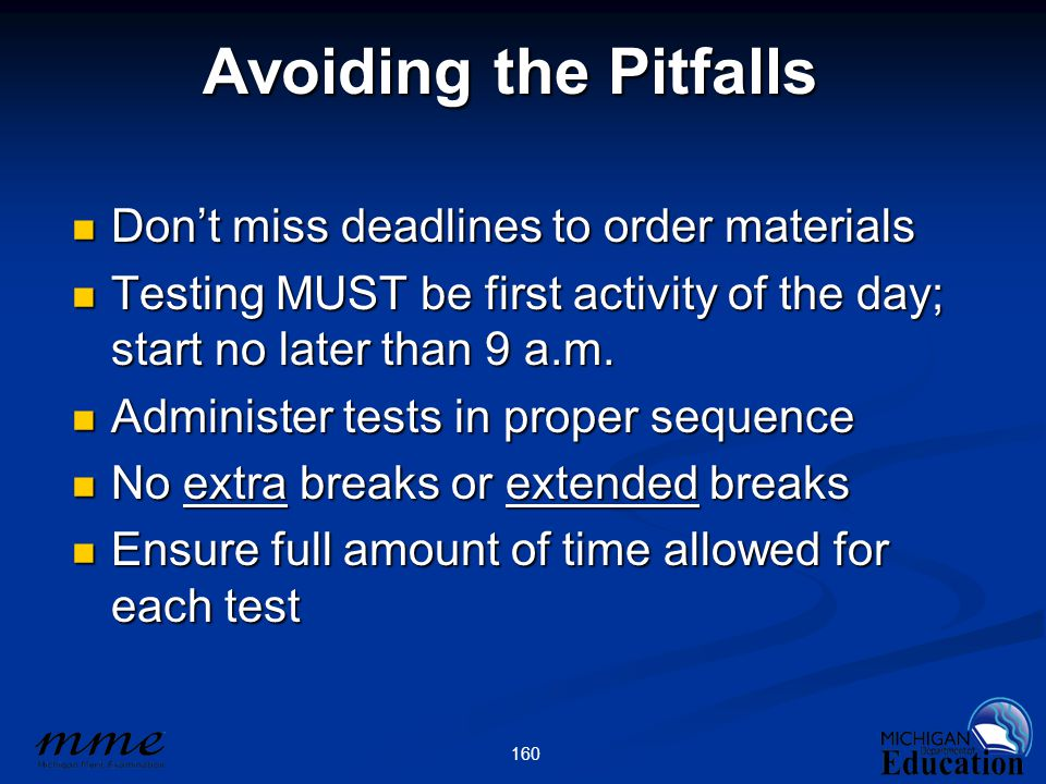 160 Avoiding the Pitfalls Don't miss deadlines to order materials Don't miss deadlines to order materials Testing MUST be first activity of the day; start no later than 9 a.m.