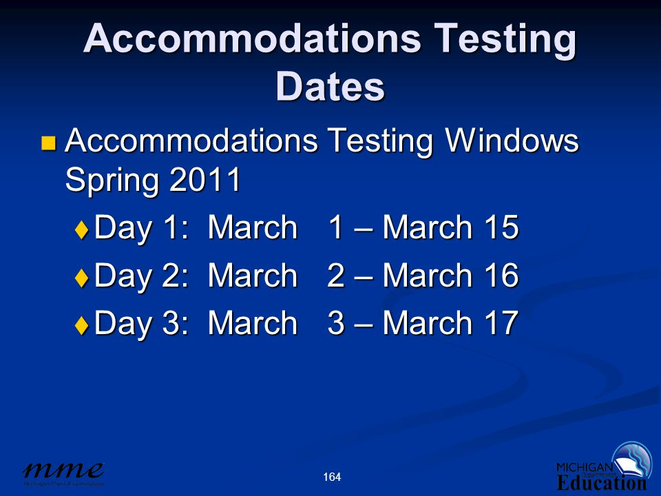 164 Accommodations Testing Dates Accommodations Testing Windows Spring 2011 Accommodations Testing Windows Spring 2011  Day 1: March 1 – March 15  Day 2: March 2 – March 16  Day 3: March 3 – March 17