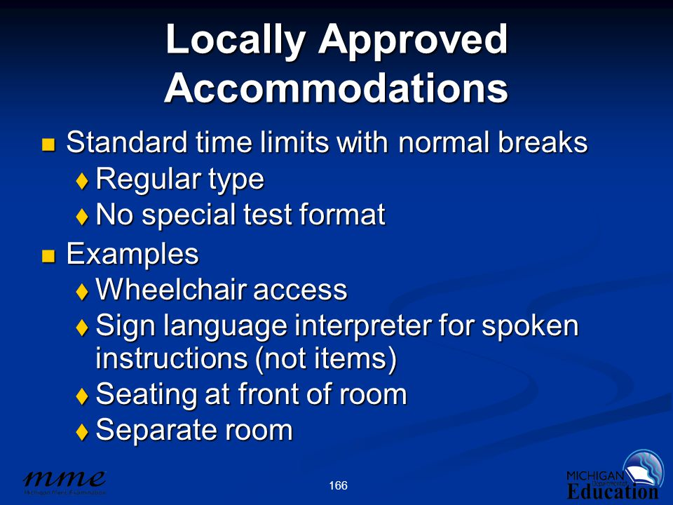 166 Locally Approved Accommodations Standard time limits with normal breaks Standard time limits with normal breaks  Regular type  No special test format Examples Examples  Wheelchair access  Sign language interpreter for spoken instructions (not items)  Seating at front of room  Separate room