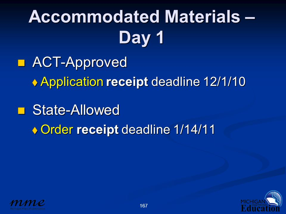 167 Accommodated Materials – Day 1 ACT-Approved ACT-Approved  Application receipt deadline 12/1/10 State-Allowed State-Allowed  Order receipt deadline 1/14/11