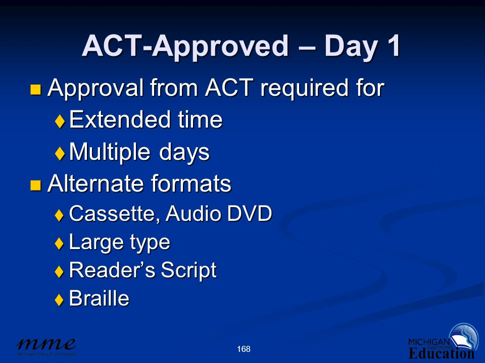 168 ACT-Approved – Day 1 Approval from ACT required for Approval from ACT required for  Extended time  Multiple days Alternate formats Alternate formats  Cassette, Audio DVD  Large type  Reader's Script  Braille