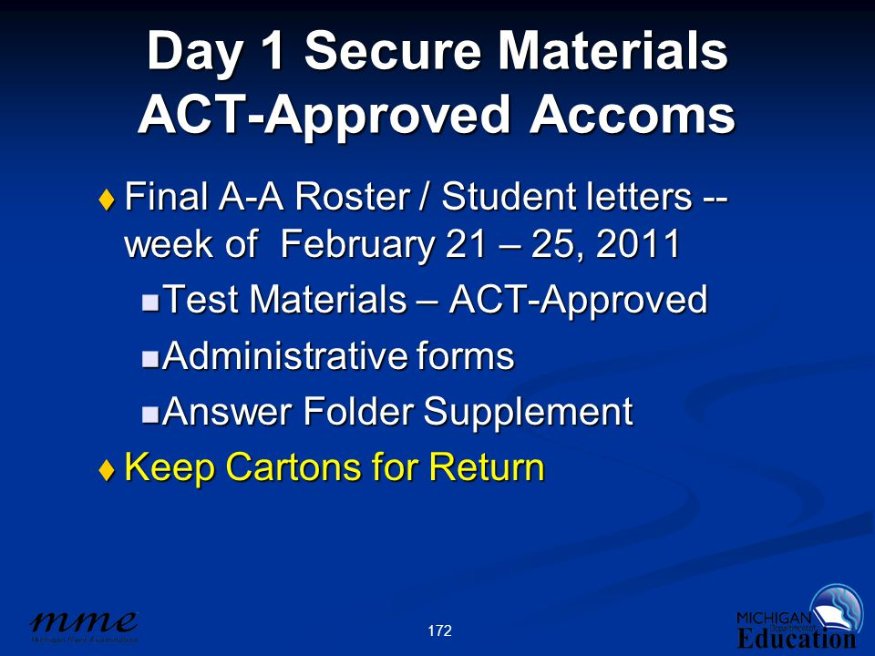 172 Day 1 Secure Materials ACT-Approved Accoms  Final A-A Roster / Student letters -- week of February 21 – 25, 2011 Test Materials – ACT-Approved Test Materials – ACT-Approved Administrative forms Administrative forms Answer Folder Supplement Answer Folder Supplement  Keep Cartons for Return