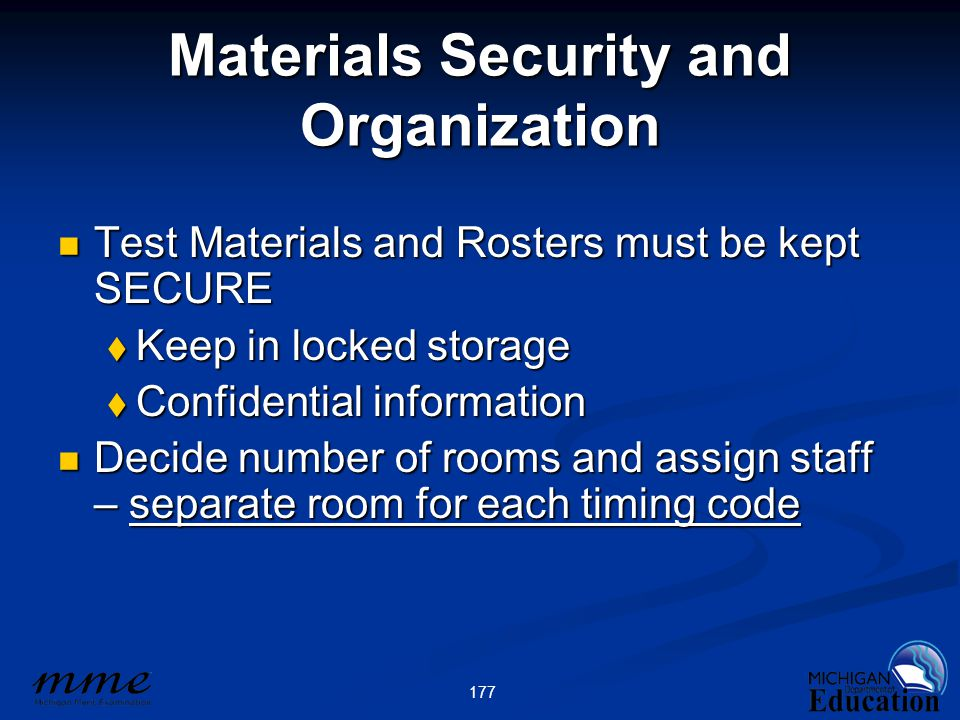 177 Materials Security and Organization Test Materials and Rosters must be kept SECURE Test Materials and Rosters must be kept SECURE  Keep in locked storage  Confidential information Decide number of rooms and assign staff – separate room for each timing code Decide number of rooms and assign staff – separate room for each timing code