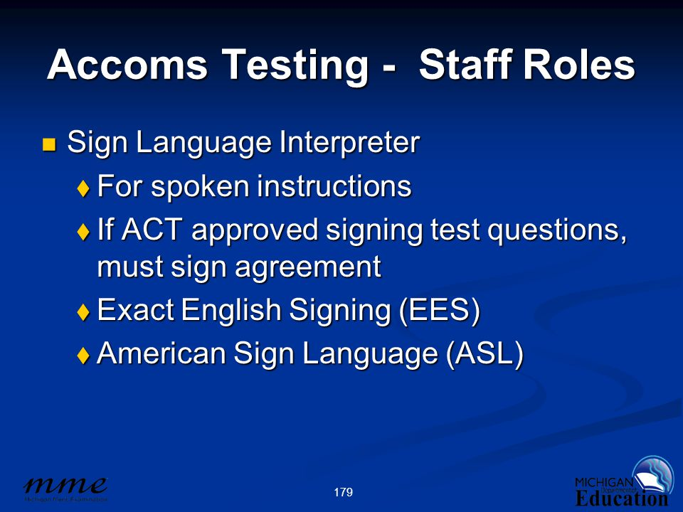 179 Accoms Testing - Staff Roles Sign Language Interpreter Sign Language Interpreter  For spoken instructions  If ACT approved signing test questions, must sign agreement  Exact English Signing (EES)  American Sign Language (ASL)