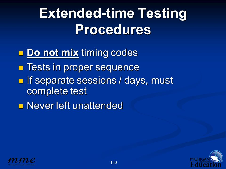 180 Extended-time Testing Procedures Do not mix timing codes Do not mix timing codes Tests in proper sequence Tests in proper sequence If separate sessions / days, must complete test If separate sessions / days, must complete test Never left unattended Never left unattended