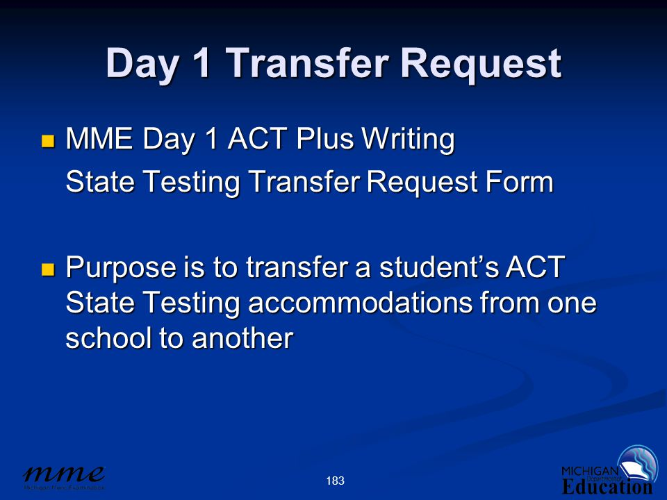 183 Day 1 Transfer Request MME Day 1 ACT Plus Writing MME Day 1 ACT Plus Writing State Testing Transfer Request Form Purpose is to transfer a student's ACT State Testing accommodations from one school to another Purpose is to transfer a student's ACT State Testing accommodations from one school to another