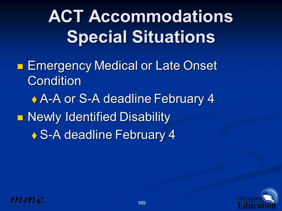 185 ACT Accommodations Special Situations Emergency Medical or Late Onset Condition Emergency Medical or Late Onset Condition  A-A or S-A deadline February 4 Newly Identified Disability Newly Identified Disability  S-A deadline February 4