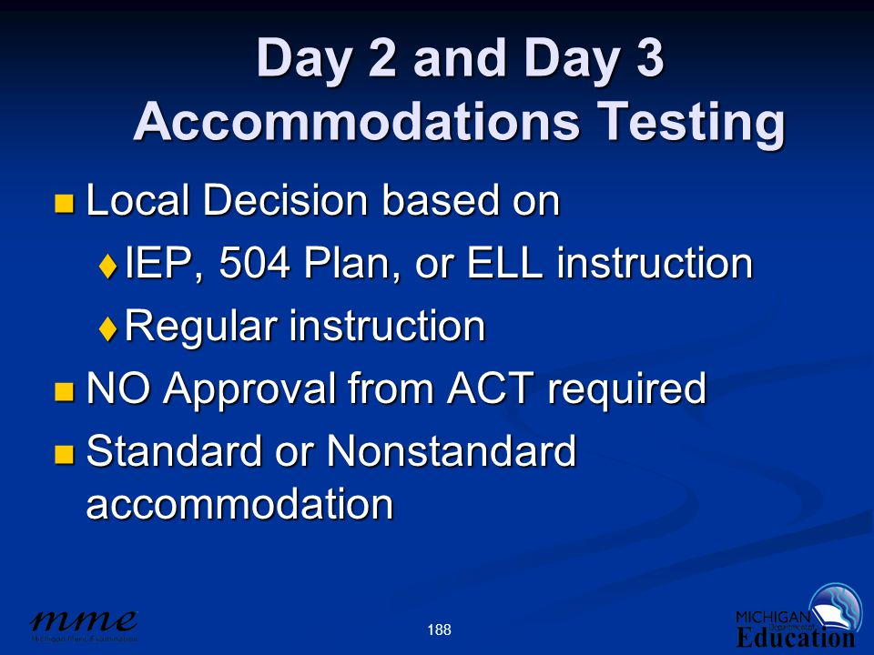 188 Day 2 and Day 3 Accommodations Testing Local Decision based on Local Decision based on  IEP, 504 Plan, or ELL instruction  Regular instruction N