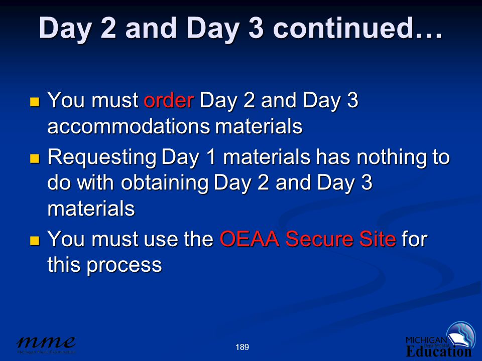 189 Day 2 and Day 3 continued… You must order Day 2 and Day 3 accommodations materials You must order Day 2 and Day 3 accommodations materials Requesting Day 1 materials has nothing to do with obtaining Day 2 and Day 3 materials Requesting Day 1 materials has nothing to do with obtaining Day 2 and Day 3 materials You must use the OEAA Secure Site for this process You must use the OEAA Secure Site for this process
