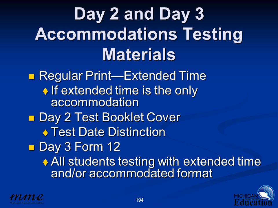 194 Day 2 and Day 3 Accommodations Testing Materials Regular Print—Extended Time Regular Print—Extended Time  If extended time is the only accommodation Day 2 Test Booklet Cover Day 2 Test Booklet Cover  Test Date Distinction Day 3 Form 12 Day 3 Form 12  All students testing with extended time and/or accommodated format