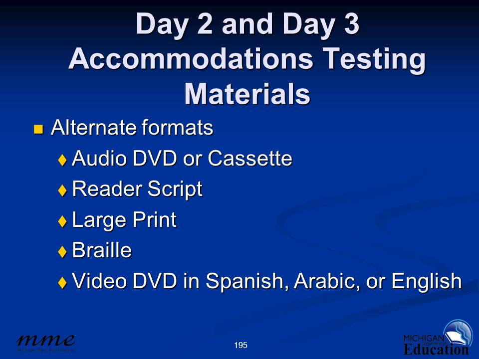 195 Day 2 and Day 3 Accommodations Testing Materials Alternate formats Alternate formats  Audio DVD or Cassette  Reader Script  Large Print  Braille  Video DVD in Spanish, Arabic, or English