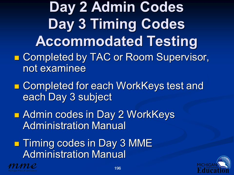 196 Day 2 Admin Codes Day 3 Timing Codes Accommodated Testing Completed by TAC or Room Supervisor, not examinee Completed by TAC or Room Supervisor, not examinee Completed for each WorkKeys test and each Day 3 subject Completed for each WorkKeys test and each Day 3 subject Admin codes in Day 2 WorkKeys Administration Manual Admin codes in Day 2 WorkKeys Administration Manual Timing codes in Day 3 MME Administration Manual Timing codes in Day 3 MME Administration Manual