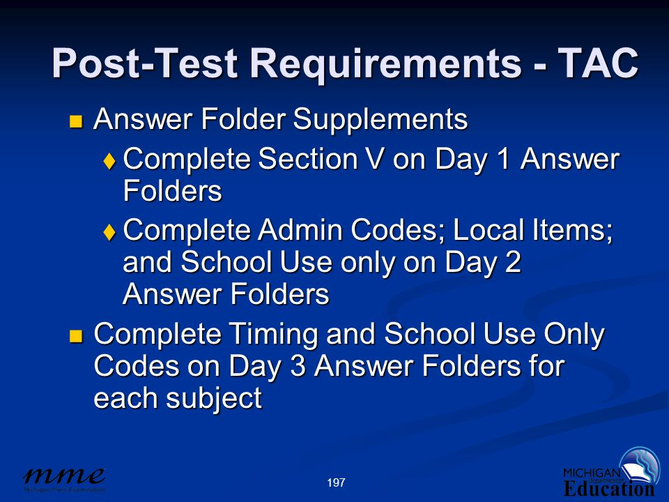 197 Post-Test Requirements - TAC Answer Folder Supplements Answer Folder Supplements  Complete Section V on Day 1 Answer Folders  Complete Admin Codes; Local Items; and School Use only on Day 2 Answer Folders Complete Timing and School Use Only Codes on Day 3 Answer Folders for each subject Complete Timing and School Use Only Codes on Day 3 Answer Folders for each subject