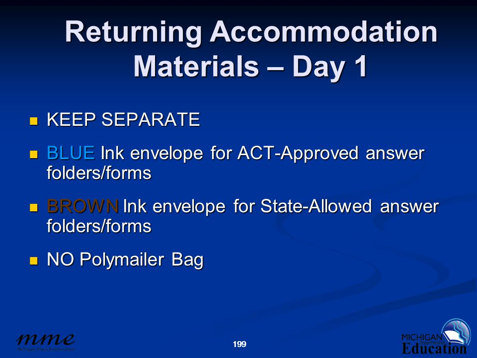 199 Returning Accommodation Materials – Day 1 KEEP SEPARATE KEEP SEPARATE BLUE Ink envelope for ACT-Approved answer folders/forms BLUE Ink envelope for ACT-Approved answer folders/forms BROWN Ink envelope for State-Allowed answer folders/forms BROWN Ink envelope for State-Allowed answer folders/forms NO Polymailer Bag NO Polymailer Bag