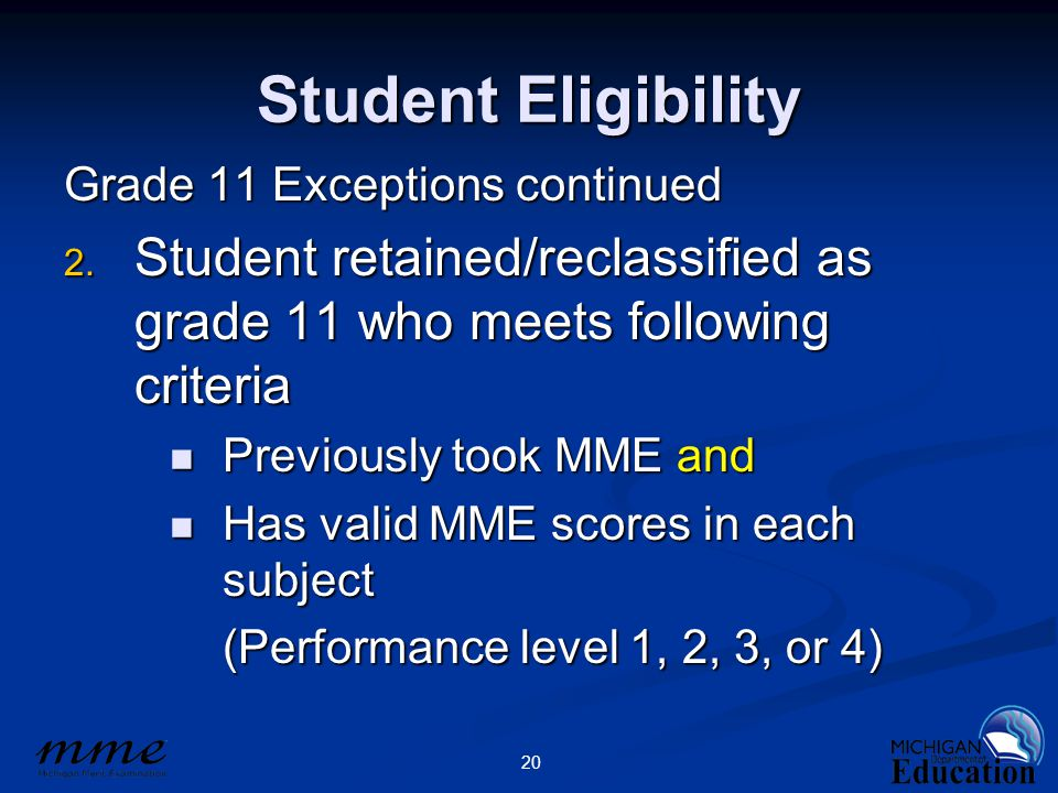 20 Student Eligibility Grade 11 Exceptions continued 2. Student retained/reclassified as grade 11 who meets following criteria Previously took MME and