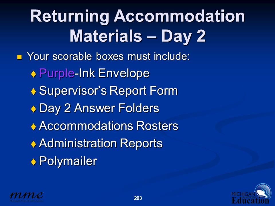 203 Returning Accommodation Materials – Day 2 Your scorable boxes must include: Your scorable boxes must include:  Purple-Ink Envelope  Supervisor's Report Form  Day 2 Answer Folders  Accommodations Rosters  Administration Reports  Polymailer