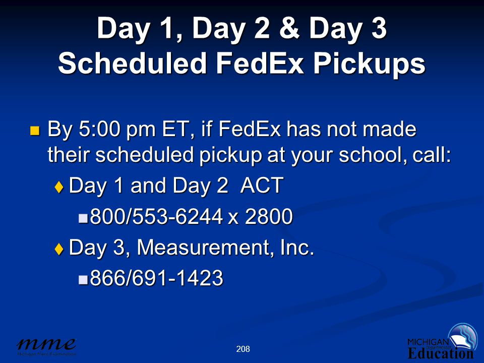 208 Day 1, Day 2 & Day 3 Scheduled FedEx Pickups By 5:00 pm ET, if FedEx has not made their scheduled pickup at your school, call: By 5:00 pm ET, if FedEx has not made their scheduled pickup at your school, call:  Day 1 and Day 2 ACT 800/553-6244 x 2800 800/553-6244 x 2800  Day 3, Measurement, Inc.