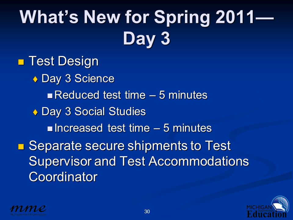30 What's New for Spring 2011— Day 3 Test Design Test Design  Day 3 Science Reduced test time – 5 minutes Reduced test time – 5 minutes  Day 3 Socia