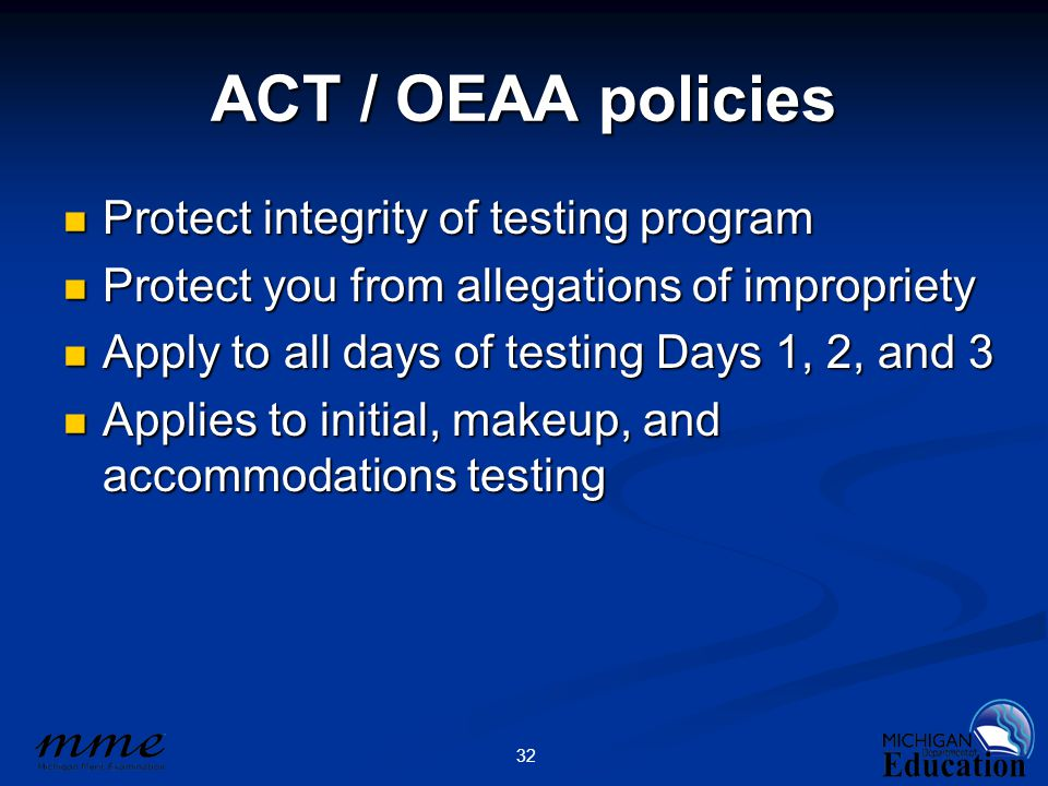 32 ACT / OEAA policies Protect integrity of testing program Protect integrity of testing program Protect you from allegations of impropriety Protect you from allegations of impropriety Apply to all days of testing Days 1, 2, and 3 Apply to all days of testing Days 1, 2, and 3 Applies to initial, makeup, and accommodations testing Applies to initial, makeup, and accommodations testing