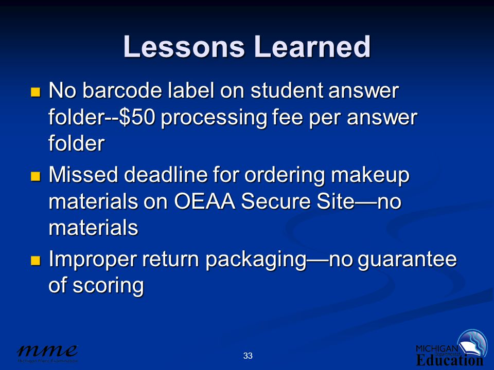 33 Lessons Learned No barcode label on student answer folder--$50 processing fee per answer folder No barcode label on student answer folder--$50 processing fee per answer folder Missed deadline for ordering makeup materials on OEAA Secure Site—no materials Missed deadline for ordering makeup materials on OEAA Secure Site—no materials Improper return packaging—no guarantee of scoring Improper return packaging—no guarantee of scoring