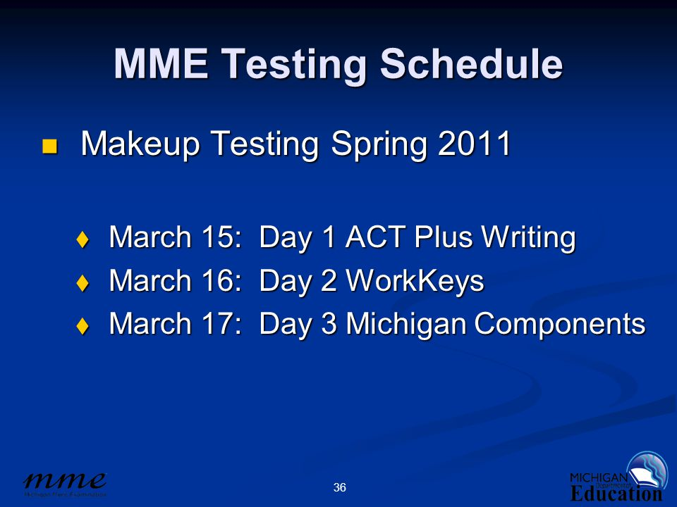 36 MME Testing Schedule Makeup Testing Spring 2011 Makeup Testing Spring 2011  March 15: Day 1 ACT Plus Writing  March 16: Day 2 WorkKeys  March 17: Day 3 Michigan Components