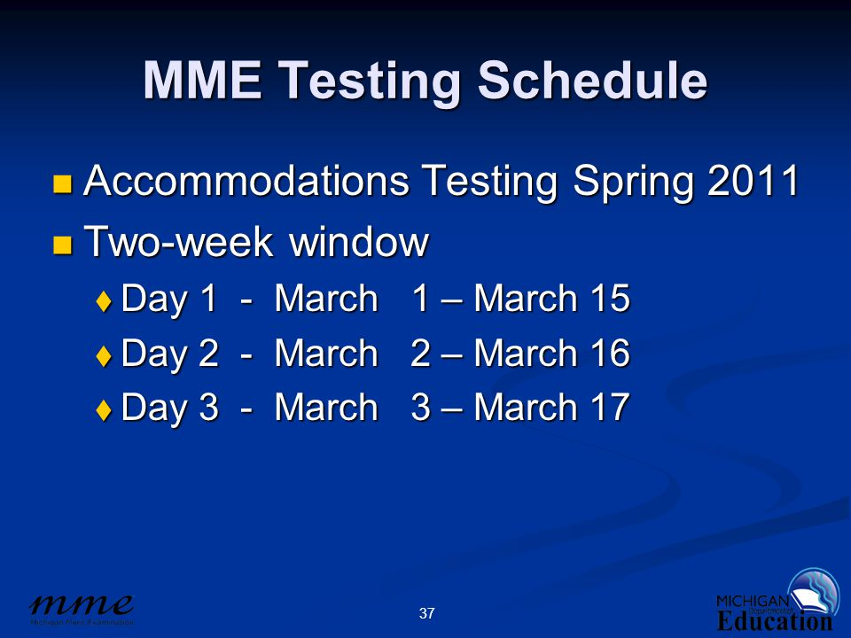 37 MME Testing Schedule Accommodations Testing Spring 2011 Accommodations Testing Spring 2011 Two-week window Two-week window  Day 1 - March 1 – March 15  Day 2 - March 2 – March 16  Day 3 - March 3 – March 17