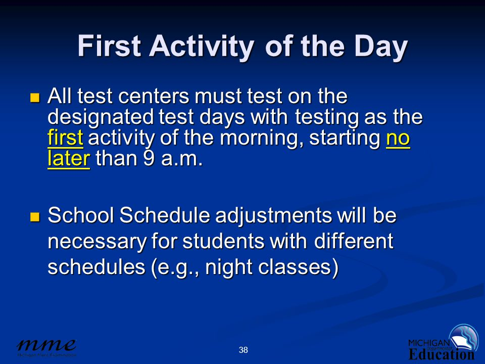 38 First Activity of the Day All test centers must test on the designated test days with testing as the first activity of the morning, starting no later than 9 a.m.
