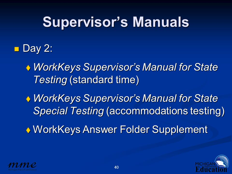 40 Supervisor's Manuals Day 2: Day 2:  WorkKeys Supervisor's Manual for State Testing (standard time)  WorkKeys Supervisor's Manual for State Special Testing (accommodations testing)  WorkKeys Answer Folder Supplement
